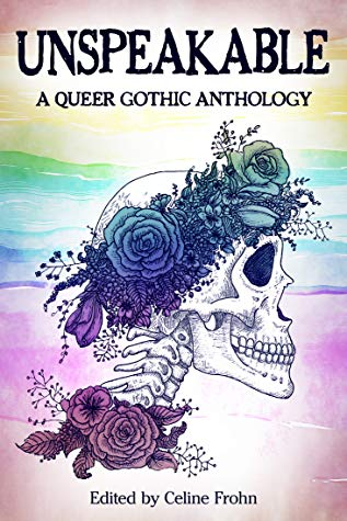 Unspeakable: A Queer Gothic Anthology, Celine Frohn, Skull, Bones, Flowers, Rainbow, Colourful, Horror, Anthology, LGBT, Queer, Gothic, Ghosts, Creepy, Knights, Murder