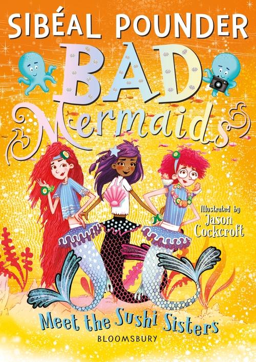 Bad Mermaids Meet the Sushi Sisters, Sibéal Pounder, Jason Cockcroft, Bad Mermaids, Book #4, Mermaids, Magic, Spying, Humour, Sharks, Seahorse, Fourth Wall, Magic, Cover, Yellow, Girls, Jellyfish, Orange