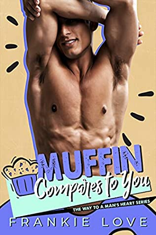 Muffin Compares to You, The Way to a man's heart, Book 2, Puns, Muffin, Frankie Love, Halfnaked Guy, Abs, Torso, Romance, Insta-love, Sex, Marriage, Too soon