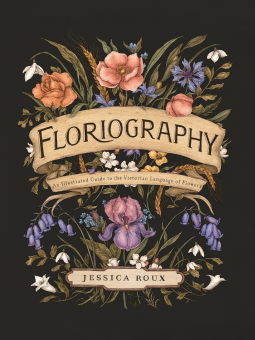 Floriography: An Illustrated Guide to the Victorian Language of Flowers, Flowers, Flower Language, Bouquet, Ribbon, Jessica Roux, Black, Non-fiction, History, Uses, Codes