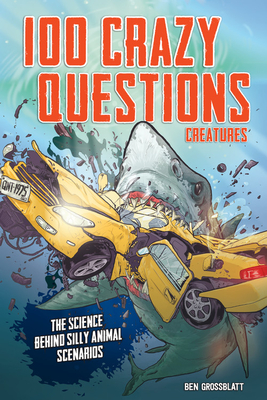 100 Crazy Questions: Creatures: Science Takes on Silly Animal Scenarios, Animals, Non-fiction, Humour, Children's Books, Questions, Answers, Illustrations, Photograph, Shark, Sea, Car, Nom Nom, Red Letters, Ben Grossblatt