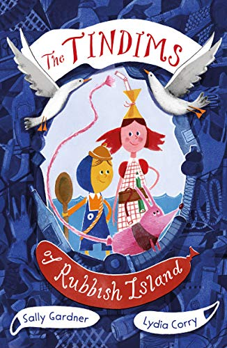 The Tindims of Rubbish Island, Sally Gardner, Lydia Corry, Recycling, Children's Books, Fun, Adventure, Fantasy, Cute, Girl, Boy, Birds, Blue