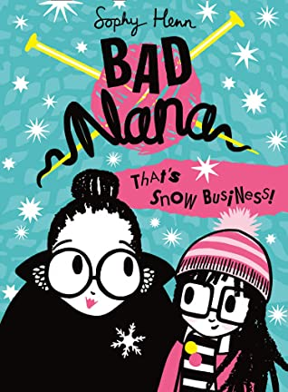 Sophy Henn, That's Snow Business!, Bad Nana, Book 3, Children's Books, Funny, Girl, Woman, Snow, Knitting Needles, Yarn, Blue, Pink, Glasses, Theatre, Competition, Children's Books