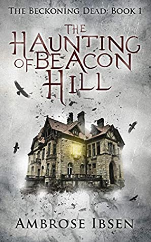 The Haunting of Beacon Hill, The Beckoning Dead, Book 1, House, Light, Birds, Horror, Ghosts, Possession, Nightmares, Creepy, NOPE, Ambrose Ibsen