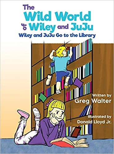The Wild World of Wiley and JuJu: Wiley and JuJu Go to the Library, Siblings, Boy, Girl, Library, Books, Climbing, Humour, Picture Book, Reading, Greg Walter