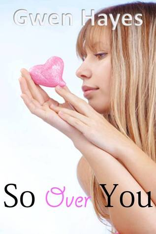 So Over You, Heart, GIrl, Young Adult, Romance, Gwen Hayes, Contemporary, Humour