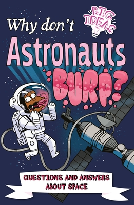Why Don't Astronauts Burp?: Questions and Answers about Space, Anne Rooney, William Potter, Luke Séguin-Magee, Astronaut, Burping, Questions, Answers, Space, Non-Fiction, Children's Books, Humour, Earth, Planets