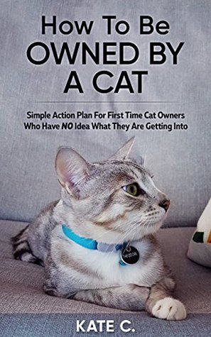 How To Be Owned By A Cat: Simple Action Plan For First Time Cat Owners Who Have NO Idea What They Are Getting Into, Kate C., Cats, Cute, Non-Fiction, Humour, Short