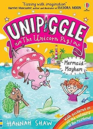 Mermaid Mayhem (Unipiggle the Unicorn Pig), Hannah Shaw, Fantasy, Children's Books, Pig, Cute, Unicorn, Rainbow, Princess